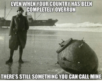 Memes, Dutch Language, and Been: EVEN WHEN YOUR COUNTRY HAS BEEN  COMPLETELY OVERRUN  THERE'S STILL SOMETHING YOU CAN CALL MINE ww2 dutch seamine