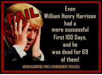 Even  William Henry Harrison  had a  more successful  First 100 Days,  and he  was dead for B9  of them!  GROBANTES FOR PRESIDENT OBAMA Image from Grobanites for President Obama