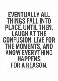 ❤ I get it now 😊: EVENTUALLY ALL  THINGS FALLINTO  PLACE. UNTIL THEN,  LAUGH AT THE  CONFUSION, LIVE FOR  THE MOMENTS AND  KNOW EVERYTHING  HAPPENS  FOR A REASON  THE GOOD VIBE, CO ❤ I get it now 😊