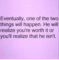 💯🙌🏼🙌🏼🙌🏼💁🏼💃🏼: Eventually, one of the two  things will happen. He will  realize you're worth it or  you'll realize that he isn't. 💯🙌🏼🙌🏼🙌🏼💁🏼💃🏼