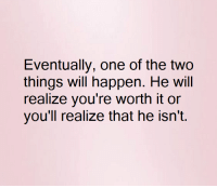 Fuck Fake Bitches: Eventually, one of the two  things will happen. He will  realize you're worth it or  you'll realize that he isn't. Fuck Fake Bitches