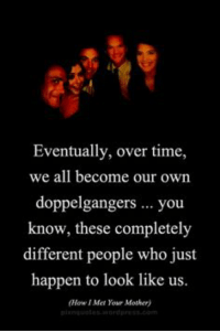 This is deep. #HIMYM https://t.co/agxBGvJQDx: Eventually, over time,  we all become our own  doppelgangers you  know, these completely  different people who just  happen to look like us.  (How I Met Your Mother) This is deep. #HIMYM https://t.co/agxBGvJQDx