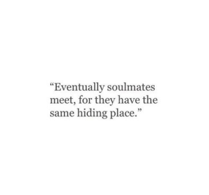 """soulmates: """"Eventually soulmates  meet, for they have the  same hiding place."""""""