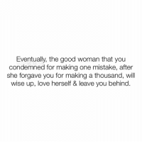 Love, Memes, and Good: Eventually, the good woman that you  condemned for making one mistake, after  she forgave you for making a thousand, will  wise up, love herself & leave you behind. 👆🏼💯 Yes, she will. ✌🏼 If a person condemns you for making one mistake, while you find compassion & forgiveness for a thousand of theirs; then they don't deserve you or your love. Let them go & love yourself! ✂️✌🏼♥️👑💋