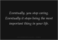 You Stop That: Eventually, you stop caring.  Eventually it stops being the most  important thing in your life.  EYTLISETELING  TU HALE