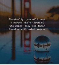 The Games: Eventually, you will meet  a person who's tired of  the games, too, and their  Loyalty will match yours