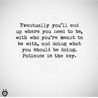 Patience: Eventually you'll end  up where you need to be,  with who you're meant to  be with, and doing what  you should be doing.  Patience is the key.