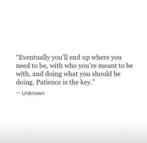 "Patience, Who, and Key: ""Eventually you'll end up where you  need to be, with who you're meant to be  with, and doing what you should be  doing. Patience is the key.""  -Unknown  35"