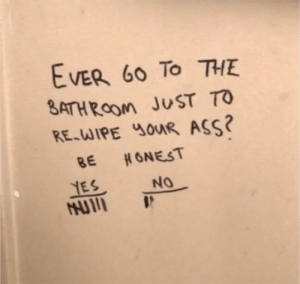 Ass, Yes, and Just: EVER 60 TO THE  ATHRoom JUST TO  RE-JIPE ouR ASS?  BE HONEST  IES NO Yes or No?
