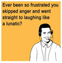 frustrated: Ever been so frustrated you  skipped anger and went  straight to laughing like  a lunatic?