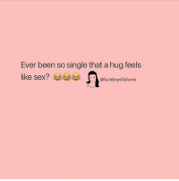 feels: Ever been so single that a hug feels  like sex?  @fuckboysfailures