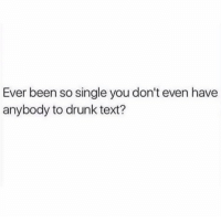 Drunk, Memes, and Text: Ever been so single you don't even have  anybody to drunk text? @crazybitchprobs_ has the most relatable posts rn😩 @crazybitchprobs_ @crazybitchprobs_