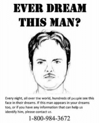 this man: EVER DREAM  THIS MAN?  Every night, ali over the world, hundreds of people see this  face in their dreams. If this man appears in your dreams  too, or if you have any information that can help us  identify him, please contact us.  1-800-984-3672