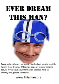 <p>ever dream this man?</p>: EVER DREAM  THIS MAN?  Every night, all over the world, hundreds of people see this  face in their dreams. If this man appears in your dreams  too, or if you have any information that can help us  identify him, please contact us.  www.thisman.org <p>ever dream this man?</p>