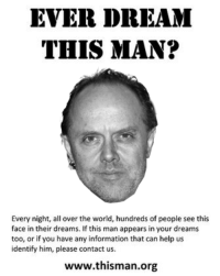 lairs pls: EVER DREAM  THIS MAN?  Every night, all over the world, hundreds of people see this  face in their dreams. If this man appears in your dreams  too, or if you have any information that can help us  identify him, please contact us  www.thisman.org lairs pls