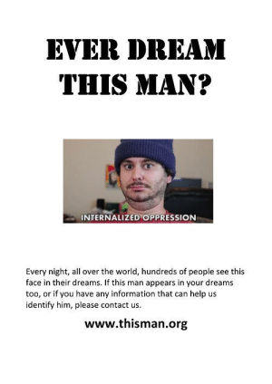 Help, Information, and World: EVER DREAM  THIS MAN?  INTERNALIZED OPPRESSION  Every night, all over the world, hundreds of people see this  face in their dreams. If this man appears in your dreams  too, or if you have any information that can help us  identify him, please contact us  www.thisman.org https://t.co/c8V7nxYxSH