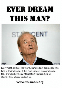 this man: EVER DREAM  THIS MAN?  ST ENT  Every night, all over the world, hundreds of people see this  face in their dreams. If this man appears in your dreams  too, or if you have any information that can help us  identify him, please contact us.  www.thisman.org
