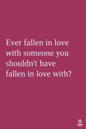 Love, Fallen, and You: Ever fallen in love  with someone you  shouldn't have  fallen in love with?  RELATIONGH  SLES