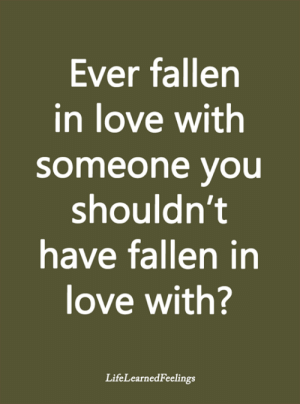 <3: Ever fallen  in love with  someone you  shouldn't  have fallen in  love with?  LifeLearnedFeelings <3