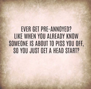 Dank, Head, and Annoyed: EVER GET PRE-ANNOYED?  LIKE WHEN YOU ALREADY KNOW  SOMEONE IS ABOUT TO PISS YOU OFF,  SO YOU JUST GET A HEAD START?