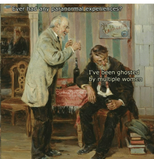 Facebook, Memes, and facebook.com: Ever had any paranormal experiences?  KAGMSNAF  I've been ghosted  by multiple women  CLASSICAL ART MEMES  Facebook.com/elmskicnlartincine Ahh Relatable?