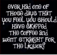 eveR Had one oF  THose days THAT  you Feel sHOULd  Have skipped  THe CoFFee and  wemT STRafGHT FOR.  THe LiQUOR #AlcoholLifesLubricant - Follow and (Y) us on fb