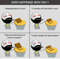 Twitter: BLB247 Snapchat : BELIKEBRO.COM belikebro sarcasm meme Follow @be.like.bro: EVER HAPPENED WITH YOU?  *dipping biscuit in tea*it breaks off and falls in tea*  *dips second biscuit on  rescue mission*  *it also breaks off and drowns* Twitter: BLB247 Snapchat : BELIKEBRO.COM belikebro sarcasm meme Follow @be.like.bro