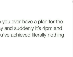 You, For, and Nothing: ever have a plan for the  and suddenly it's 4pm and  u've achieved literally nothing  you  y