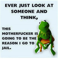 Jail, Memes, and Reason: EVER JUST LOOK AT  SOMEONE AND  THINK  THIS  MOTHERFUCKER IS  GOING TO BE THE  REASON I GO TO  JAIL. 💯