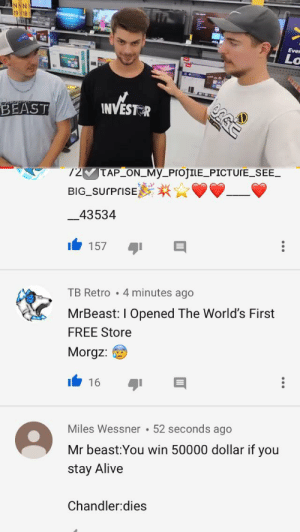 Alive, True, and Free: Ever  Lo  INVEST R  BEAST  72  TAP ON MyProJILE PICTUTE SEE  BIG SUrPrisE  43534  157  4 minutes ago  TB Retro  MrBeast: I Opened The World's First  FREE Store  Morgz:  16  52 seconds ago  Miles Wessner  Mr beast:You win 50000 dollar if you  stay Alive  Chandler:dies This comment is so true