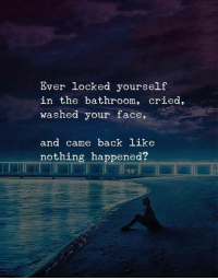 Back, Face, and Like: Ever locked yourself  in the bathroom, cried,  washed your face,  and came back like  nothing happened?