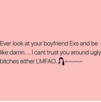 Be Like, Ex's, and Ugly: Ever look at your boyfriend Exs and be  like damn.... I cant trust you around ugly  bitches either LMFAO ucograsi  @fuckboysfailures