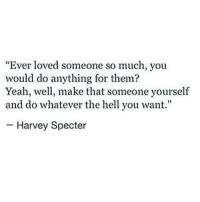 "Yeah, Hell, and Specter: ""Ever loved someone so much, you  would do anything for them?  Yeah, well, make that someone yourself  and do whatever the hell you want.""  -Harvey Specter"