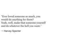 """Yeah, Hell, and Specter: """"Ever loved someone so much, you  would do anything for them?  Yeah, well, make that someone yourself  and do whatever the hell you want.""""  Harvey Specter"""