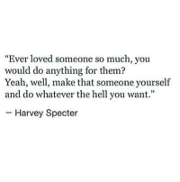 """Yeah, Hell, and Specter: """"Ever loved someone so much, you  would do anything for them?  Yeah, wel, make that someone yourself  and do whatever the hell you want.""""  Harvey Specter"""
