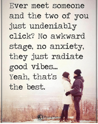 Ever meet someone and the two of you just undeniably click? No awkward stage, no anxiety they just radiate good vibes... Yeah, that's the best. powerofpositivity: Ever meet someone  and the two of you  just undeniably  click? No awkward.  stage, no anxiety,  they just radiate  good vibes...  Yeah, that's  the best. Ever meet someone and the two of you just undeniably click? No awkward stage, no anxiety they just radiate good vibes... Yeah, that's the best. powerofpositivity