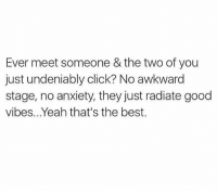 good vibe: Ever meet someone & the two of you  just undeniably click? No awkward  stage, no anxiety, they just radiate good  vibes.. Yeah that's the best.