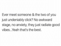 Click, Yeah, and Awkward: Ever meet someone & the two of you  just undeniably click? No awkward  stage, no anxiety, they just radiate good  vibes...Yeah that's the best. Good vibes only.. tag this person 👇💯 https://t.co/uJ091onKTm
