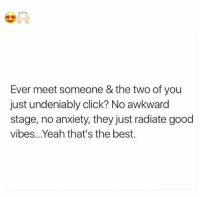 good vibe: Ever meet someone & the two of you  just undeniably click? No awkward  stage, no anxiety, they just radiate good  vibes. Yeah that's the best.