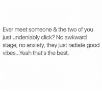 good vibe: Ever meet someone & the two of you  just undeniably click  No awkward  stage, no anxiety, they just radiate good  vibes... Yeah that's the best.