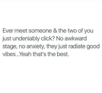 Memes, Awkward, and Anxiety: Ever meet someone & the two of you  just undeniably click? No awkward  stage, no anxiety, they just radiate good  vibes. Yeah that's the best. 💯🆓🎮 Priceless! 👌