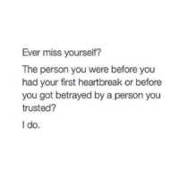Got, First, and You: Ever miss yourself?  The person you were before you  had your first heartbreak or before  you got betrayed by a person you  trusted?  I do.