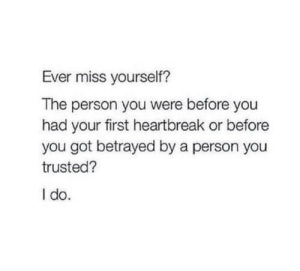 Got, First, and You: Ever miss yourself?  The person you were before you  had your first heartbreak or before  you got betrayed by a person you  trusted?  I do