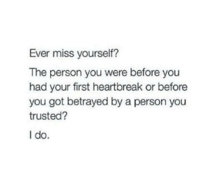 Trusted: Ever miss yourself?  The person you were before you  had your first heartbreak or before  you got betrayed by a person you  trusted?  I do.