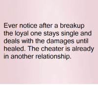 damages: Ever notice after a breakup  the loyal one stays single and  deals with the damages until  healed. The cheater is already  in another relationship.