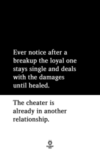 damages: Ever notice after a  breakup the loyal one  stays single and deals  with the damages  until healed  The cheater is  alreadv in another  relationship.