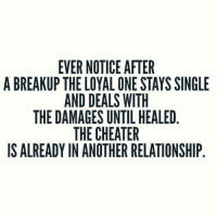 Relationships, Singles, and Single: EVER NOTICE AFTER  A BREAKUP THE LOYAL ONE STAYS SINGLE  AND DEALS WITH  THE DAMAGES UNTIL HEALED  THE CHEATER  IS ALREADY IN ANOTHER RELATIONSHIP