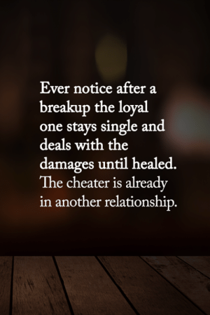 <3: Ever notice after a  breakup the loyal  one stays single and  deals with the  damages until healed.  The cheater is already  in another relationship. <3