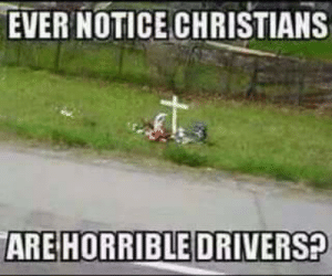 Drivers, Horrible, and Ever: EVER NOTICE CHRISTIANS  ARE HORRIBLE DRIVERS?