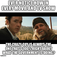 Crazy, Memes, and Conspiracy: EVER NOTICE HOWIN  EVERY MOVIEANDTVSHOW  THE CRAY GUYIS ALWAYS THE  WHAT THEGOVERN MENT IS DOING Always. Reason why is it's psychological warfare. They attack your subconscious mind with subliminal negative connotations. Your subconscious mind associates truth with crazy tinfoil hat wearing conspiracy theorists causing you to automatically reject legitimate truths due to this negative association.